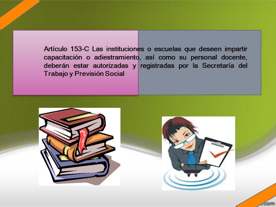 Artículo 153-C Las instituciones o escuelas que deseen impartir capacitación o adiestramiento, así como su personal docente, deberán estar autorizadas y registradas por la Secretaría del Trabajo y Previsión Social