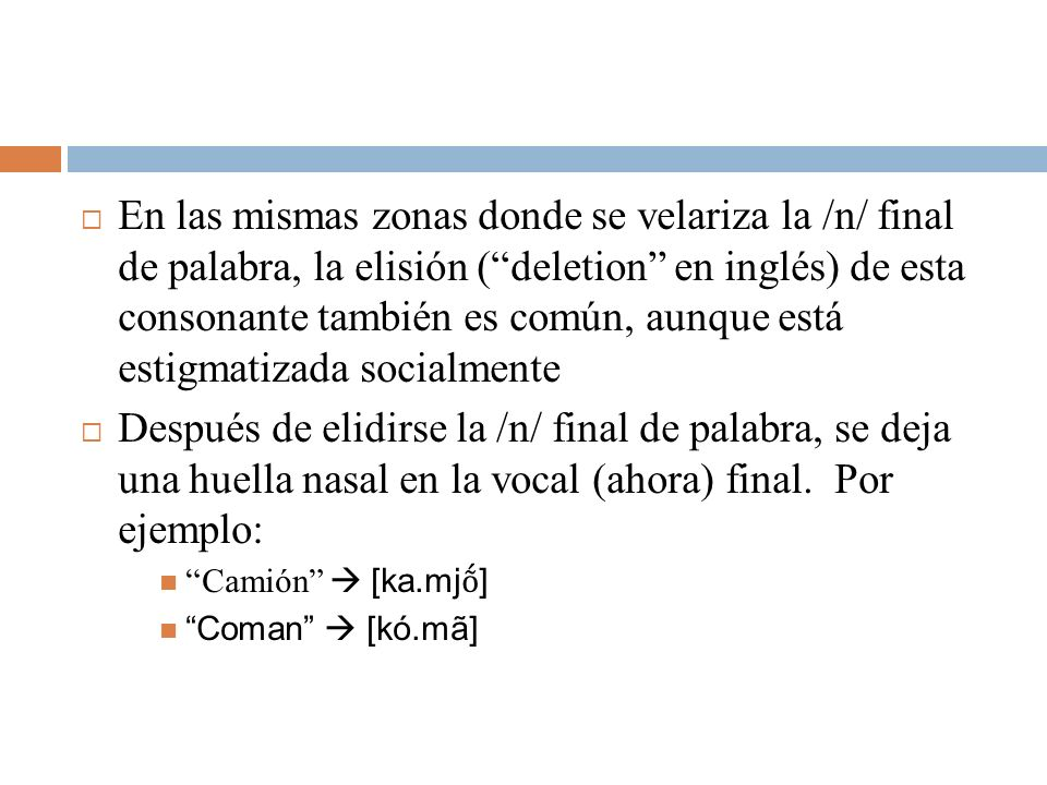 En las mismas zonas donde se velariza la /n/ final de palabra, la elisión ( deletion en inglés) de esta consonante también es común, aunque está estigmatizada socialmente