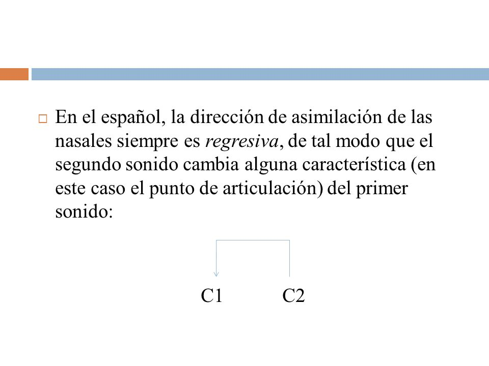 En el español, la dirección de asimilación de las nasales siempre es regresiva, de tal modo que el segundo sonido cambia alguna característica (en este caso el punto de articulación) del primer sonido:
