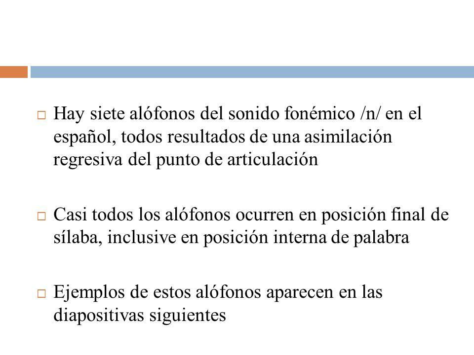 Hay siete alófonos del sonido fonémico /n/ en el español, todos resultados de una asimilación regresiva del punto de articulación