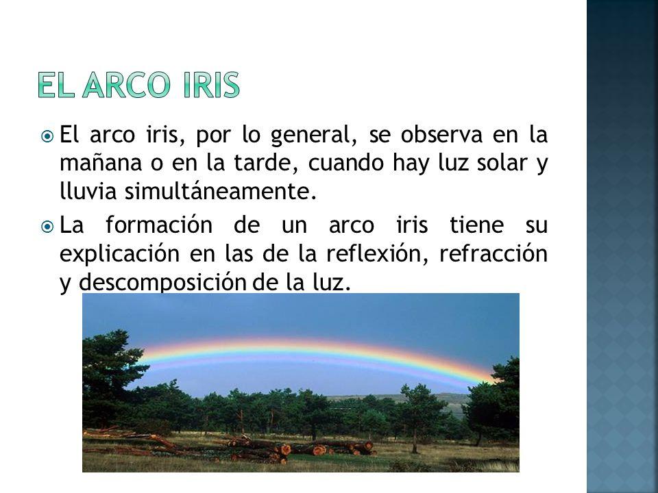 El arco iris El arco iris, por lo general, se observa en la mañana o en la tarde, cuando hay luz solar y lluvia simultáneamente.