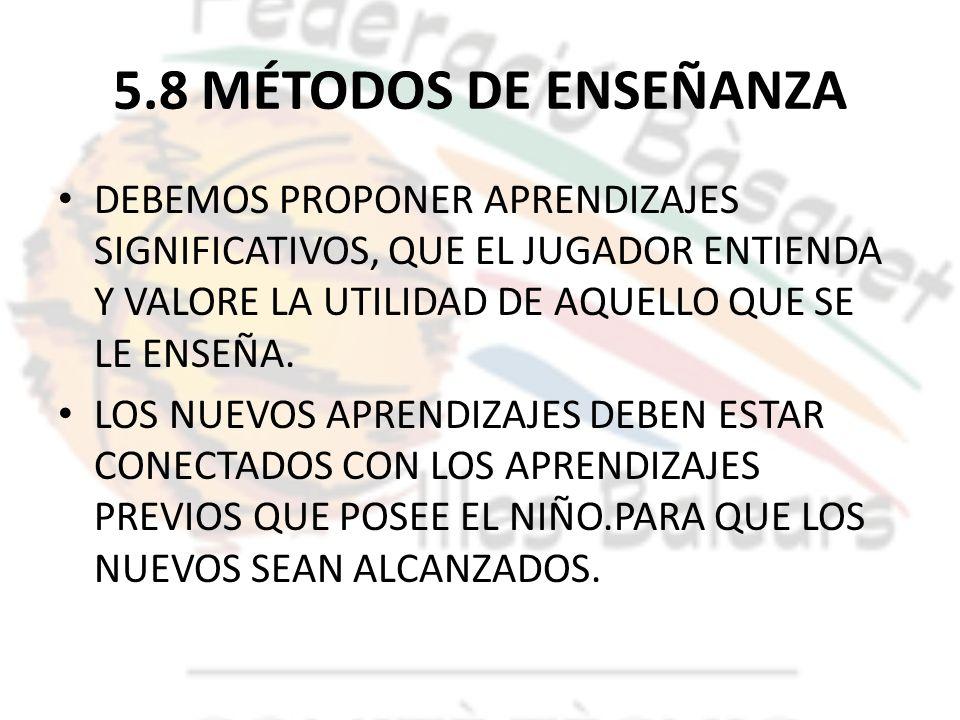 5.8 MÉTODOS DE ENSEÑANZA DEBEMOS PROPONER APRENDIZAJES SIGNIFICATIVOS, QUE EL JUGADOR ENTIENDA Y VALORE LA UTILIDAD DE AQUELLO QUE SE LE ENSEÑA.