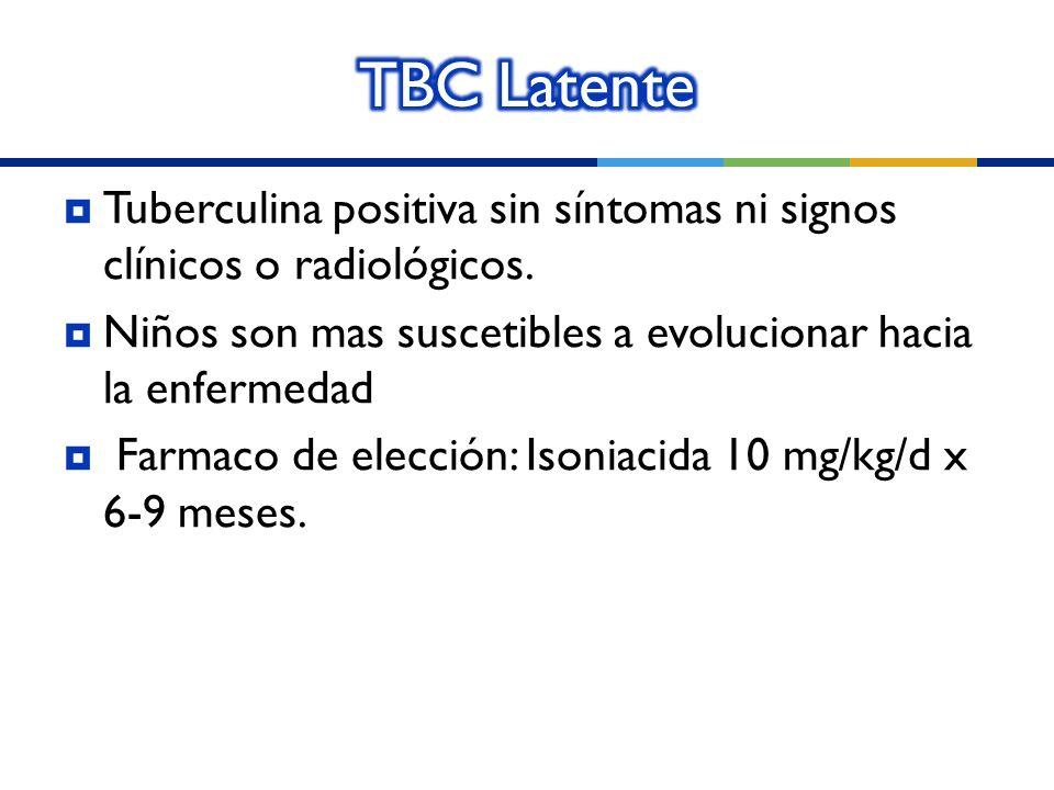 TBC Latente Tuberculina positiva sin síntomas ni signos clínicos o radiológicos. Niños son mas suscetibles a evolucionar hacia la enfermedad.
