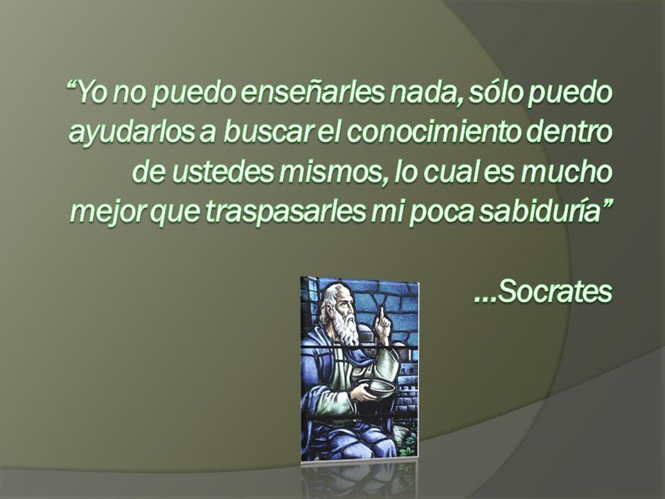 Yo no puedo enseñarles nada, sólo puedo ayudarlos a buscar el conocimiento dentro de ustedes mismos, lo cual es mucho mejor que traspasarles mi poca sabiduría …Socrates