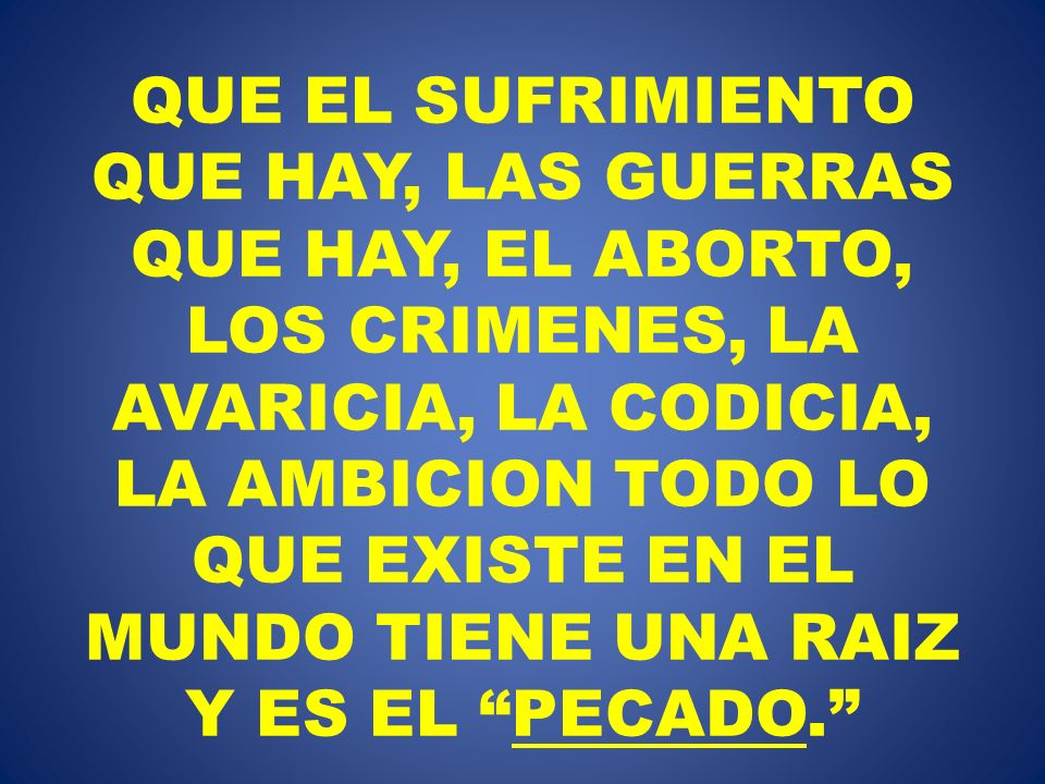 QUE EL SUFRIMIENTO QUE HAY, LAS GUERRAS QUE HAY, EL ABORTO, LOS CRIMENES, LA AVARICIA, LA CODICIA, LA AMBICION TODO LO QUE EXISTE EN EL MUNDO TIENE UNA RAIZ Y ES EL PECADO.