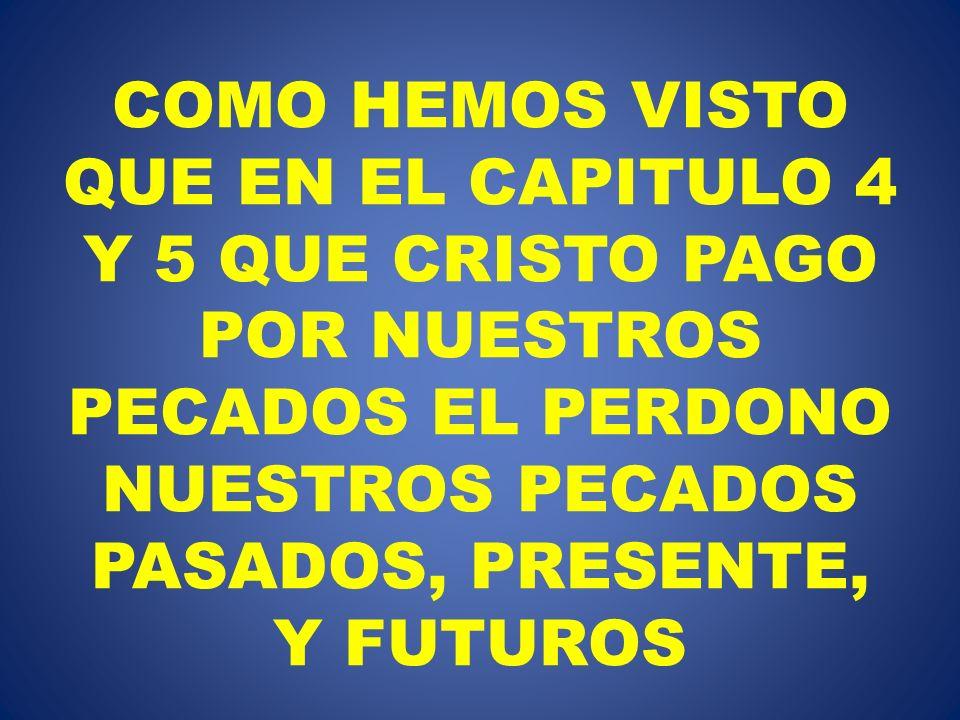 COMO HEMOS VISTO QUE EN EL CAPITULO 4 Y 5 QUE CRISTO PAGO POR NUESTROS PECADOS EL PERDONO NUESTROS PECADOS PASADOS, PRESENTE, Y FUTUROS