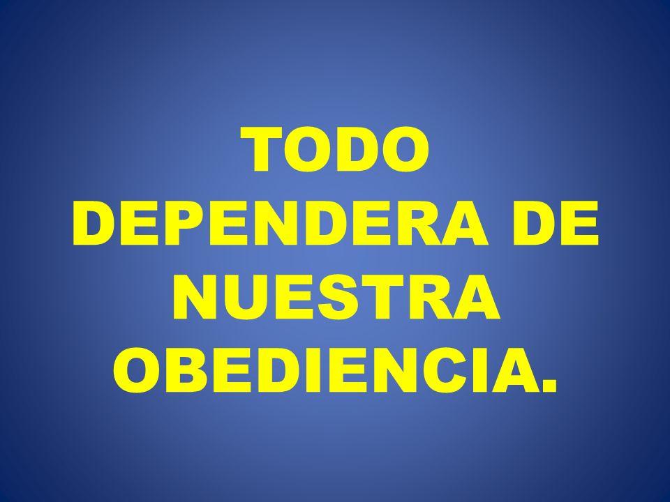 TODO DEPENDERA DE NUESTRA OBEDIENCIA.