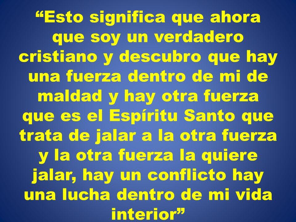 Esto significa que ahora que soy un verdadero cristiano y descubro que hay una fuerza dentro de mi de maldad y hay otra fuerza que es el Espíritu Santo que trata de jalar a la otra fuerza y la otra fuerza la quiere jalar, hay un conflicto hay una lucha dentro de mi vida interior
