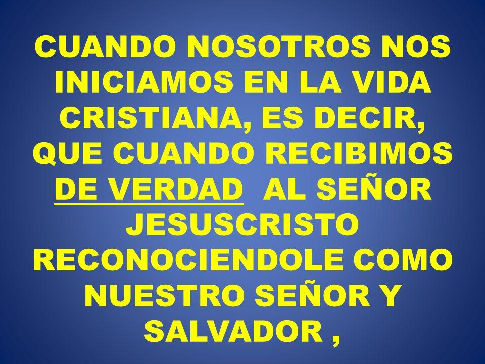 CUANDO NOSOTROS NOS INICIAMOS EN LA VIDA CRISTIANA, ES DECIR, QUE CUANDO RECIBIMOS DE VERDAD AL SEÑOR JESUSCRISTO RECONOCIENDOLE COMO NUESTRO SEÑOR Y SALVADOR ,