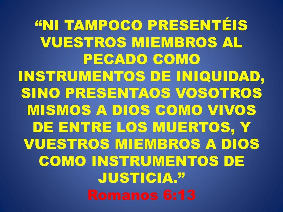 NI TAMPOCO PRESENTÉIS VUESTROS MIEMBROS AL PECADO COMO INSTRUMENTOS DE INIQUIDAD, SINO PRESENTAOS VOSOTROS MISMOS A DIOS COMO VIVOS DE ENTRE LOS MUERTOS, Y VUESTROS MIEMBROS A DIOS COMO INSTRUMENTOS DE JUSTICIA. Romanos 6:13