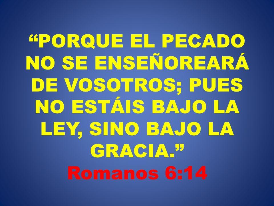 PORQUE EL PECADO NO SE ENSEÑOREARÁ DE VOSOTROS; PUES NO ESTÁIS BAJO LA LEY, SINO BAJO LA GRACIA. Romanos 6:14