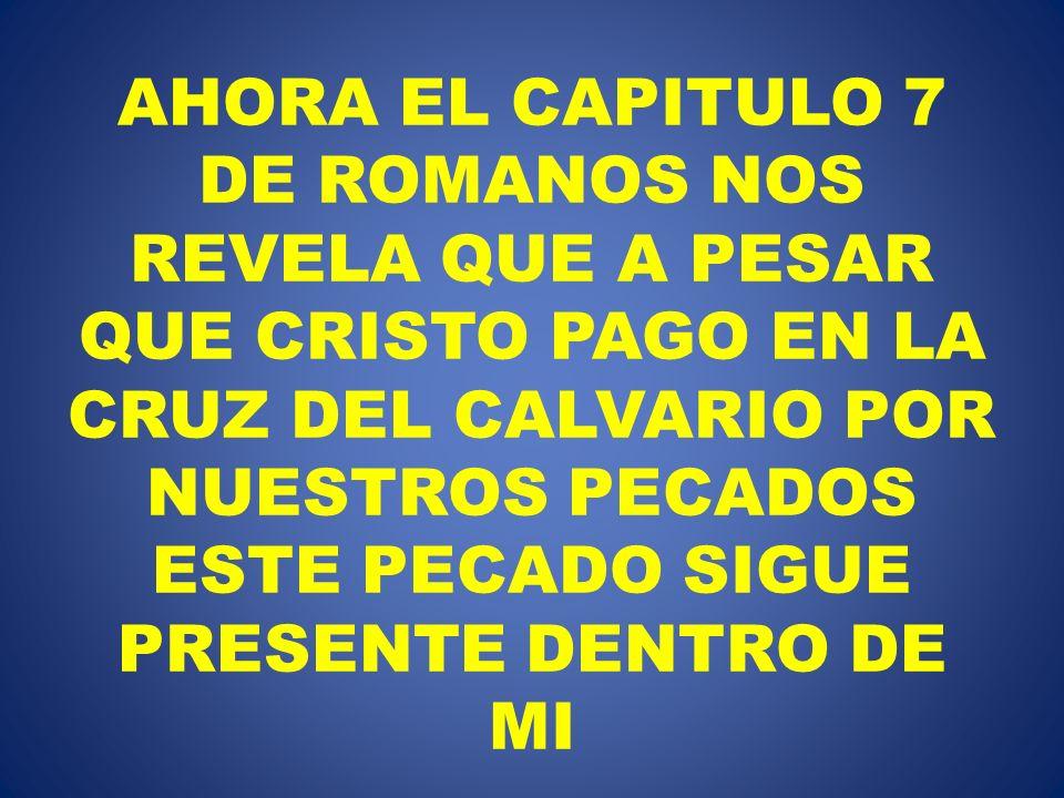 AHORA EL CAPITULO 7 DE ROMANOS NOS REVELA QUE A PESAR QUE CRISTO PAGO EN LA CRUZ DEL CALVARIO POR NUESTROS PECADOS ESTE PECADO SIGUE PRESENTE DENTRO DE MI