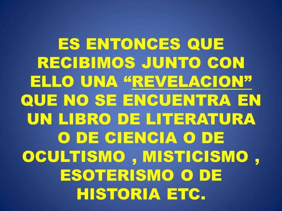 ES ENTONCES QUE RECIBIMOS JUNTO CON ELLO UNA REVELACION QUE NO SE ENCUENTRA EN UN LIBRO DE LITERATURA O DE CIENCIA O DE OCULTISMO , MISTICISMO , ESOTERISMO O DE HISTORIA ETC.