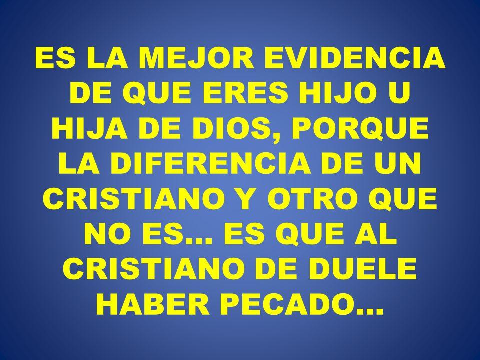 ES LA MEJOR EVIDENCIA DE QUE ERES HIJO U HIJA DE DIOS, PORQUE LA DIFERENCIA DE UN CRISTIANO Y OTRO QUE NO ES… ES QUE AL CRISTIANO DE DUELE HABER PECADO…