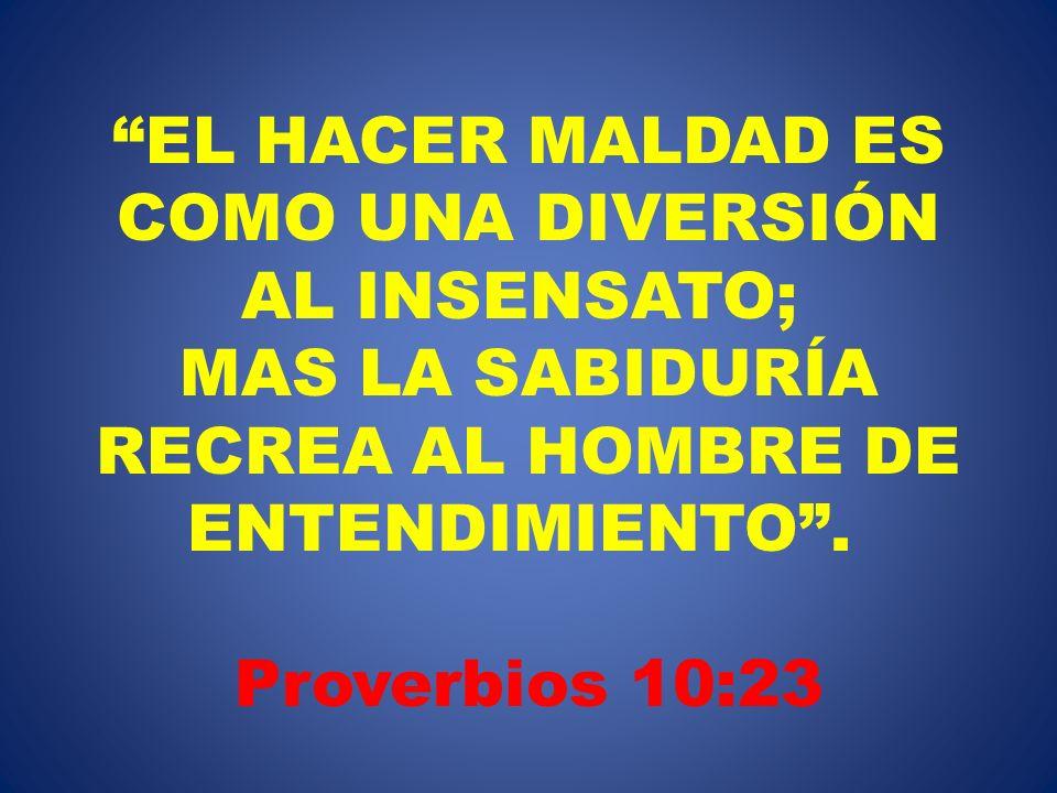 EL HACER MALDAD ES COMO UNA DIVERSIÓN AL INSENSATO; MAS LA SABIDURÍA RECREA AL HOMBRE DE ENTENDIMIENTO . Proverbios 10:23