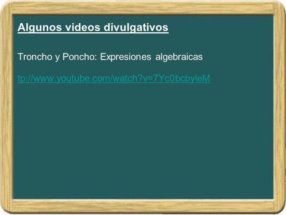 Algunos videos divulgativos Troncho y Poncho: Expresiones algebraicas tp://www.youtube.com/watch v=7Yc0bcbyieM
