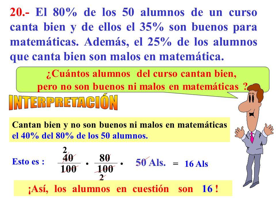 20.- El 80% de los 50 alumnos de un curso canta bien y de ellos el 35% son buenos para matemáticas. Además, el 25% de los alumnos que canta bien son malos en matemática.
