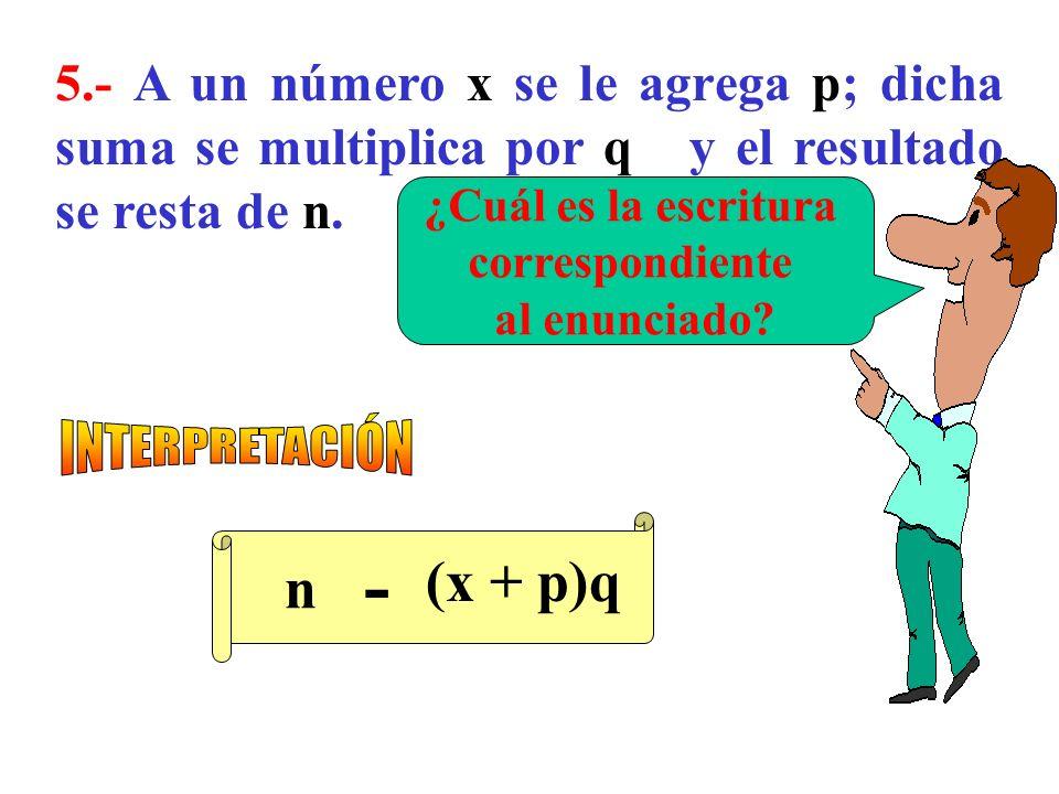 5.- A un número x se le agrega p; dicha suma se multiplica por q y el resultado se resta de n.