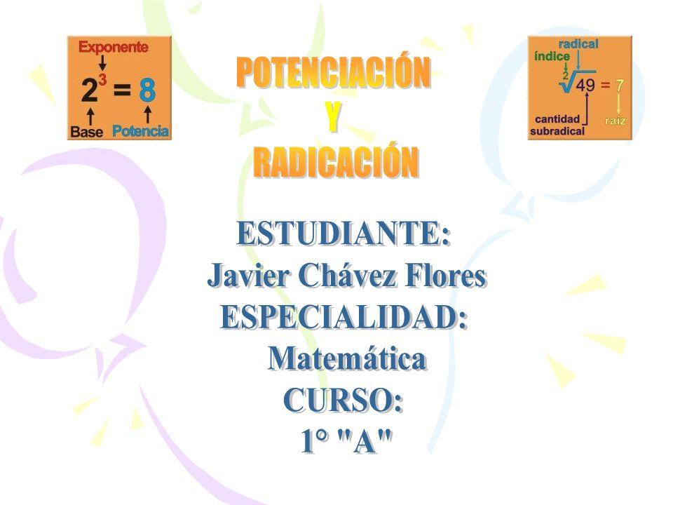 POTENCIACIÓN Y RADICACIÓN ESTUDIANTE: Javier Chávez Flores ESPECIALIDAD: Matemática CURSO: 1° A