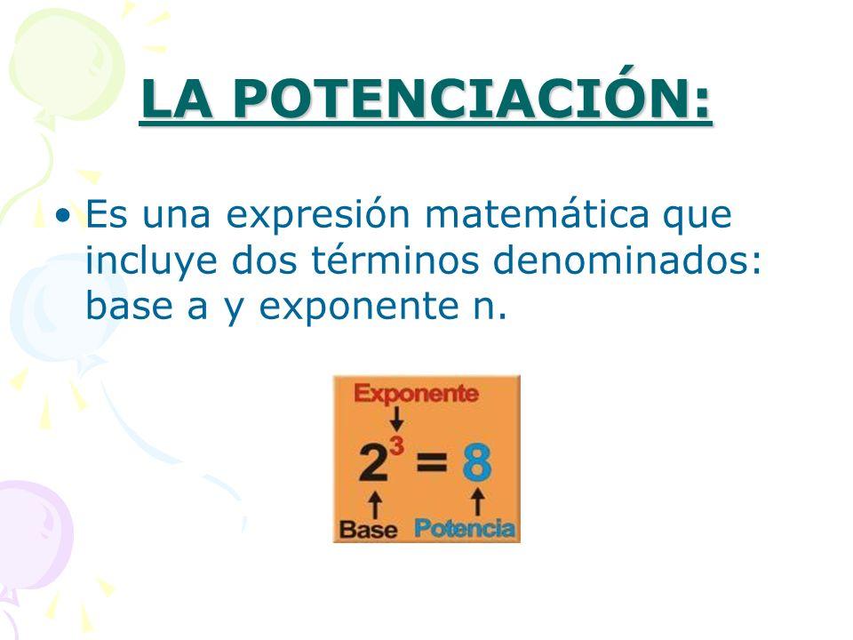 LA POTENCIACIÓN: Es una expresión matemática que incluye dos términos denominados: base a y exponente n.