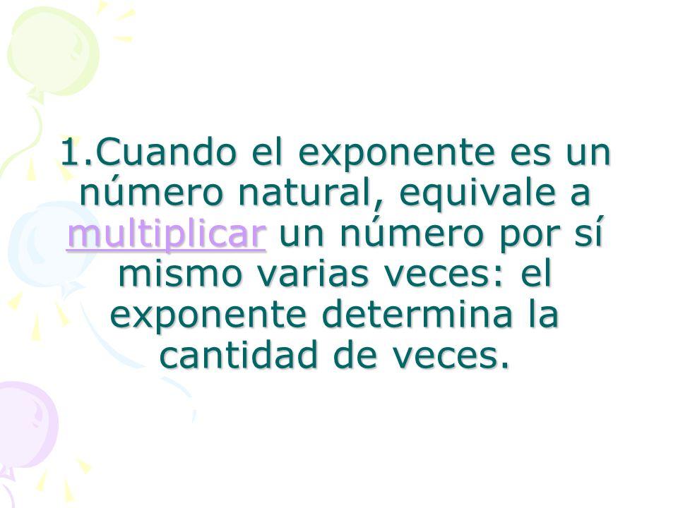 1.Cuando el exponente es un número natural, equivale a multiplicar un número por sí mismo varias veces: el exponente determina la cantidad de veces.