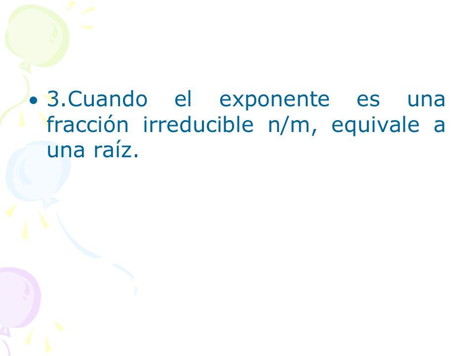 3.Cuando el exponente es una fracción irreducible n/m, equivale a una raíz.