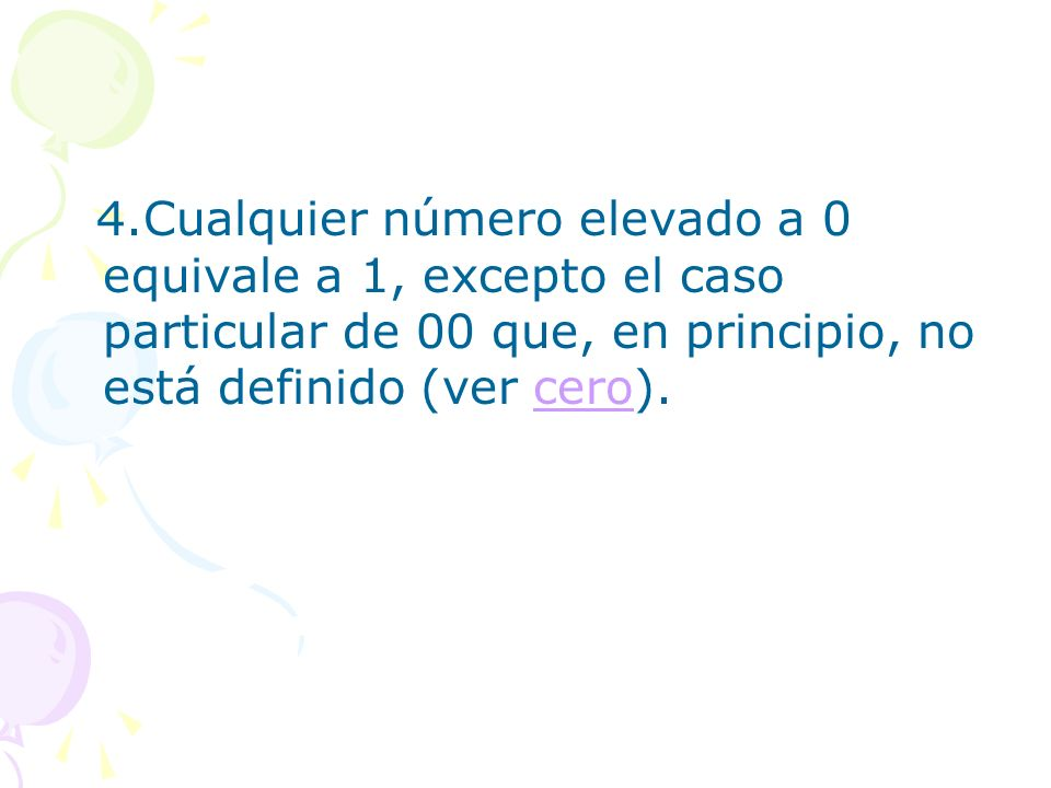 4.Cualquier número elevado a 0 equivale a 1, excepto el caso particular de 00 que, en principio, no está definido (ver cero).