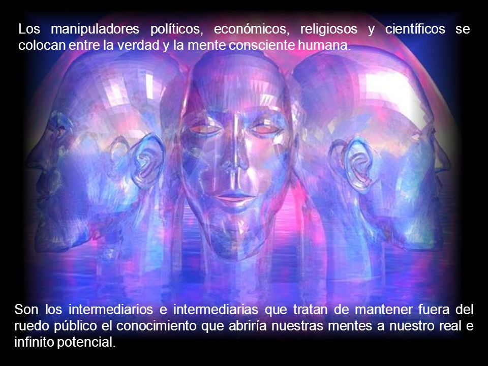 Los manipuladores políticos, económicos, religiosos y científicos se colocan entre la verdad y la mente consciente humana.