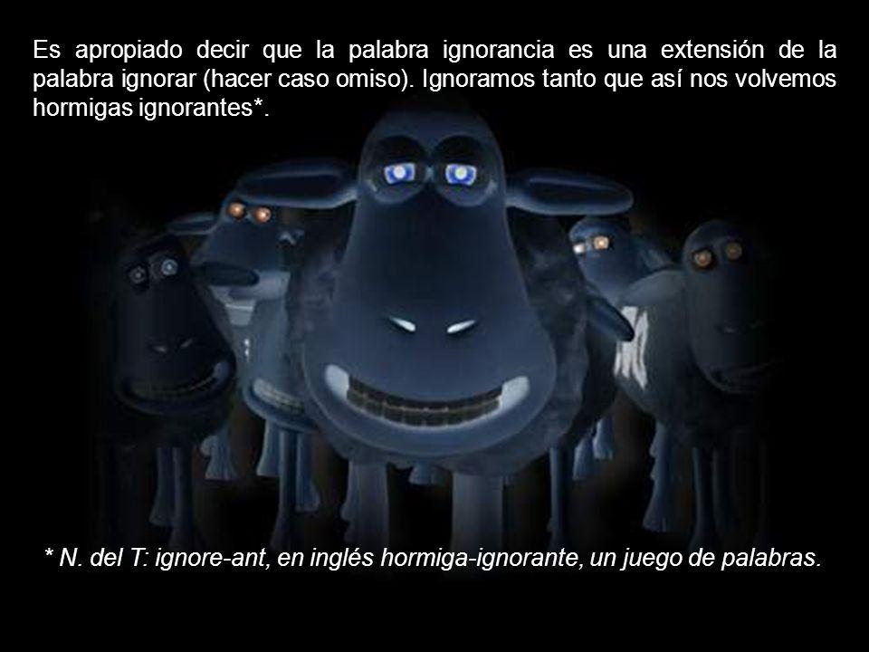 Es apropiado decir que la palabra ignorancia es una extensión de la palabra ignorar (hacer caso omiso). Ignoramos tanto que así nos volvemos hormigas ignorantes*.