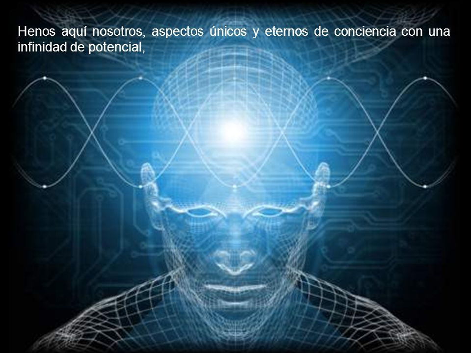 Henos aquí nosotros, aspectos únicos y eternos de conciencia con una infinidad de potencial,