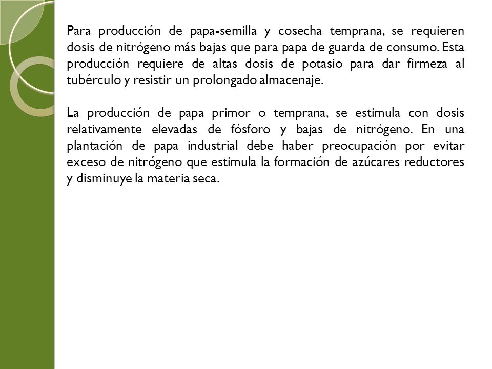 Para producción de papa-semilla y cosecha temprana, se requieren dosis de nitrógeno más bajas que para papa de guarda de consumo. Esta producción requiere de altas dosis de potasio para dar firmeza al tubérculo y resistir un prolongado almacenaje.