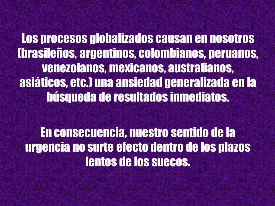 Los procesos globalizados causan en nosotros (brasileños, argentinos, colombianos, peruanos, venezolanos, mexicanos, australianos, asiáticos, etc.) una ansiedad generalizada en la búsqueda de resultados inmediatos.