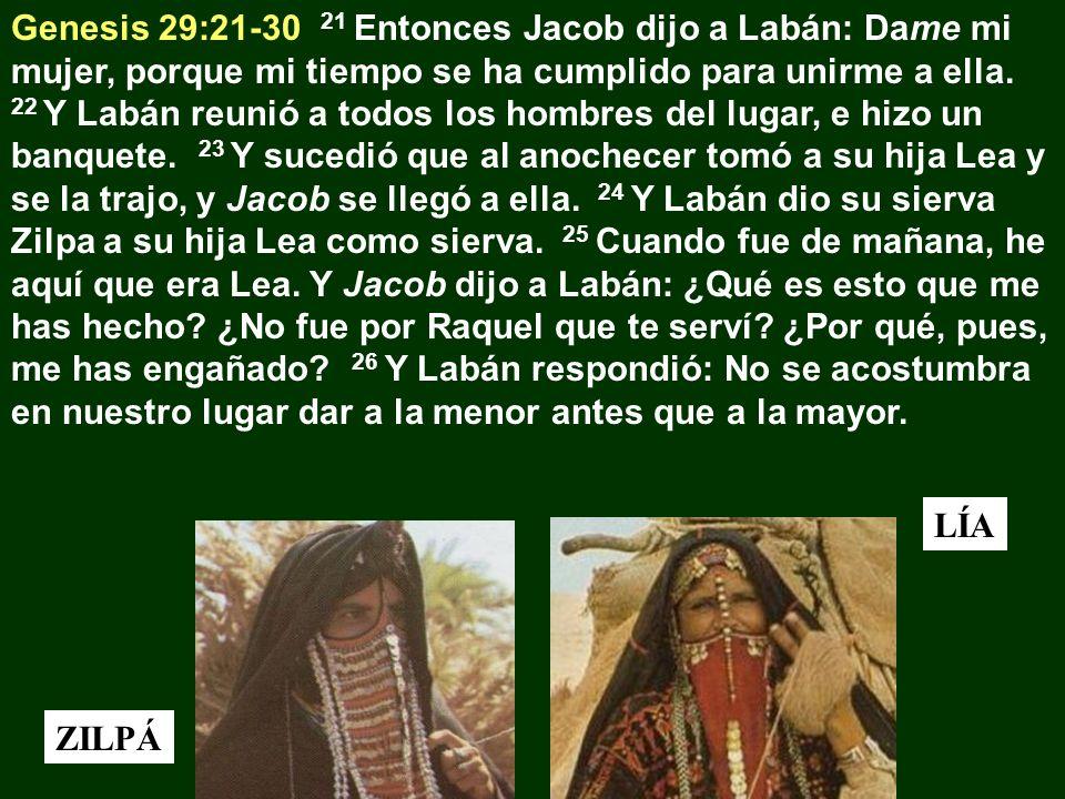 Genesis 29:21-30 21 Entonces Jacob dijo a Labán: Dame mi mujer, porque mi tiempo se ha cumplido para unirme a ella. 22 Y Labán reunió a todos los hombres del lugar, e hizo un banquete. 23 Y sucedió que al anochecer tomó a su hija Lea y se la trajo, y Jacob se llegó a ella. 24 Y Labán dio su sierva Zilpa a su hija Lea como sierva. 25 Cuando fue de mañana, he aquí que era Lea. Y Jacob dijo a Labán: ¿Qué es esto que me has hecho ¿No fue por Raquel que te serví ¿Por qué, pues, me has engañado 26 Y Labán respondió: No se acostumbra en nuestro lugar dar a la menor antes que a la mayor.
