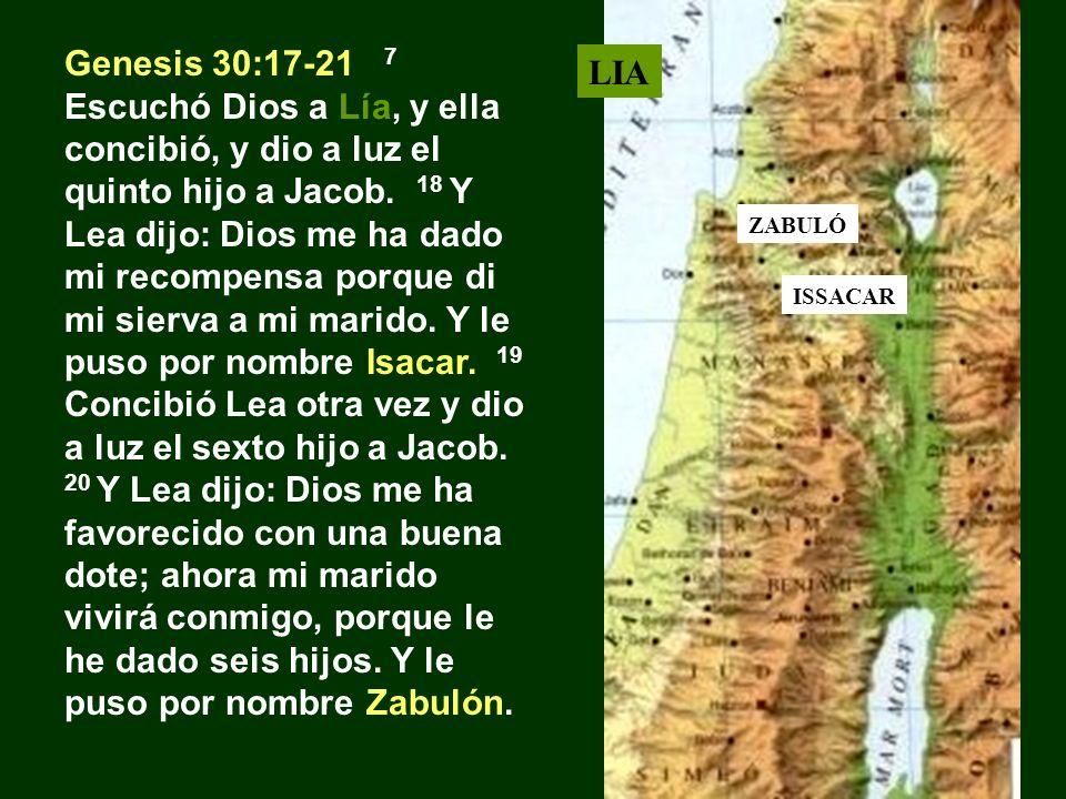 Genesis 30:17-21 7 Escuchó Dios a Lía, y ella concibió, y dio a luz el quinto hijo a Jacob. 18 Y Lea dijo: Dios me ha dado mi recompensa porque di mi sierva a mi marido. Y le puso por nombre Isacar. 19 Concibió Lea otra vez y dio a luz el sexto hijo a Jacob. 20 Y Lea dijo: Dios me ha favorecido con una buena dote; ahora mi marido vivirá conmigo, porque le he dado seis hijos. Y le puso por nombre Zabulón.