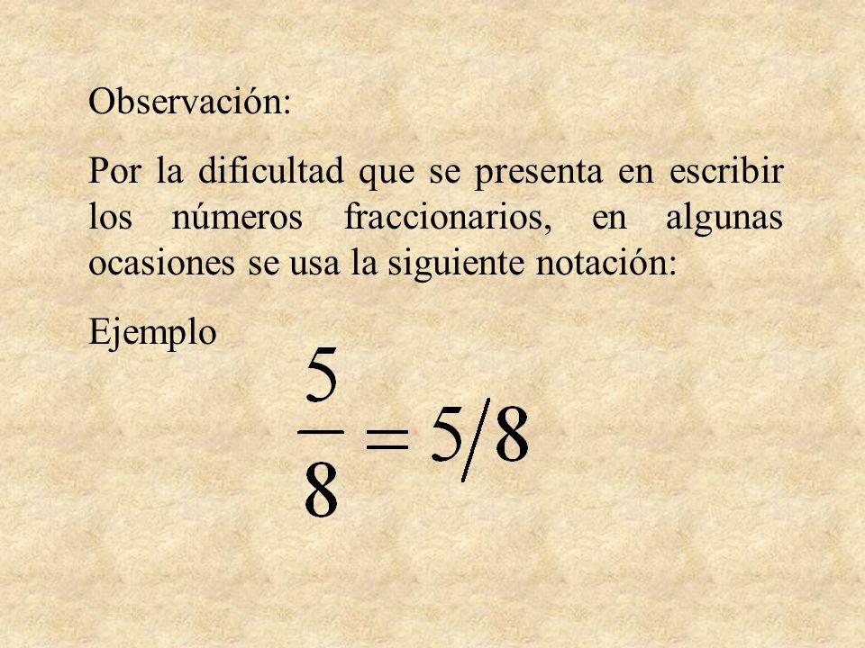 Observación: Por la dificultad que se presenta en escribir los números fraccionarios, en algunas ocasiones se usa la siguiente notación: