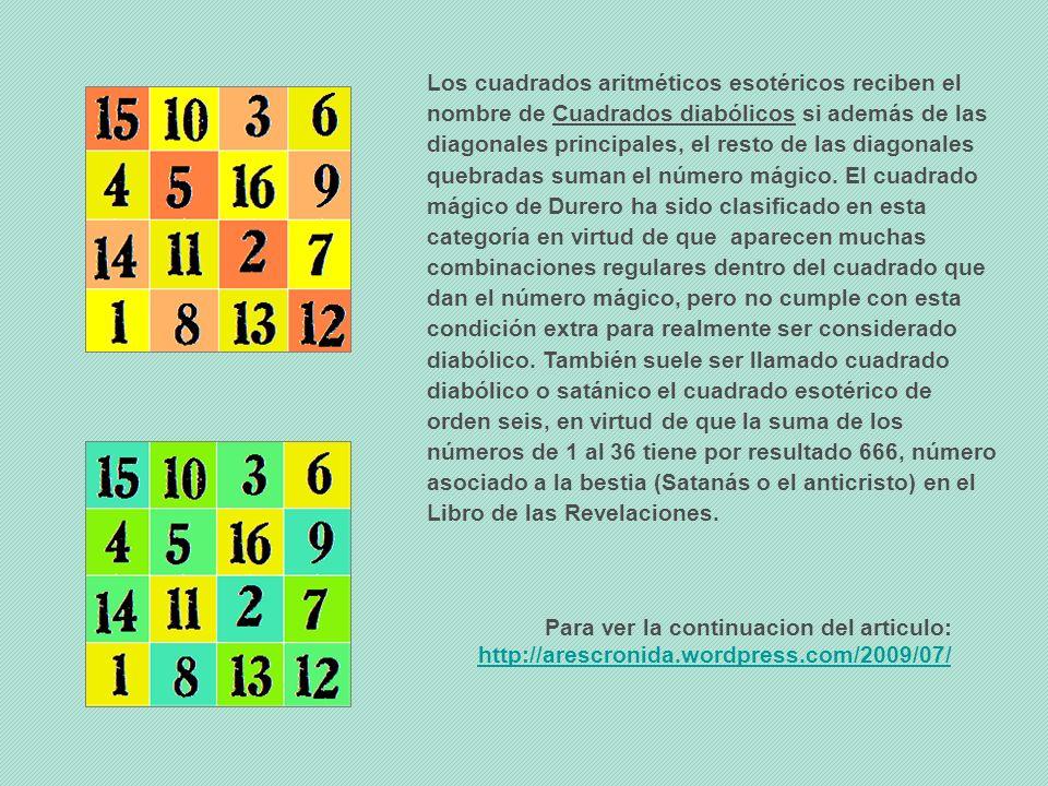 Los cuadrados aritméticos esotéricos reciben el nombre de Cuadrados diabólicos si además de las diagonales principales, el resto de las diagonales quebradas suman el número mágico. El cuadrado mágico de Durero ha sido clasificado en esta categoría en virtud de que aparecen muchas combinaciones regulares dentro del cuadrado que dan el número mágico, pero no cumple con esta condición extra para realmente ser considerado diabólico. También suele ser llamado cuadrado diabólico o satánico el cuadrado esotérico de orden seis, en virtud de que la suma de los números de 1 al 36 tiene por resultado 666, número asociado a la bestia (Satanás o el anticristo) en el Libro de las Revelaciones.
