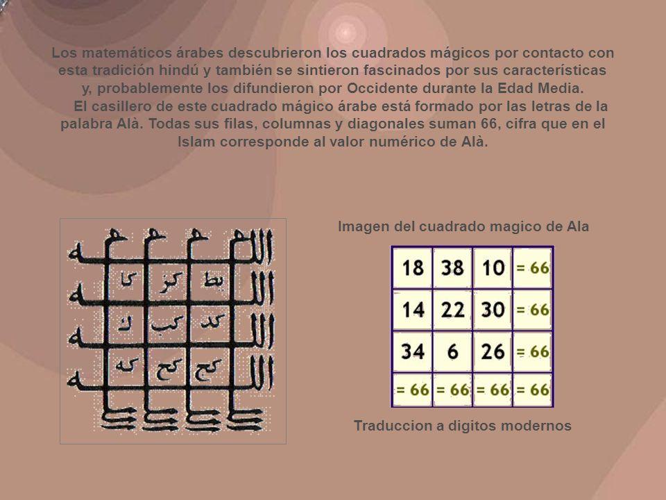 Los matemáticos árabes descubrieron los cuadrados mágicos por contacto con esta tradición hindú y también se sintieron fascinados por sus características y, probablemente los difundieron por Occidente durante la Edad Media. El casillero de este cuadrado mágico árabe está formado por las letras de la palabra Alà. Todas sus filas, columnas y diagonales suman 66, cifra que en el Islam corresponde al valor numérico de Alà.