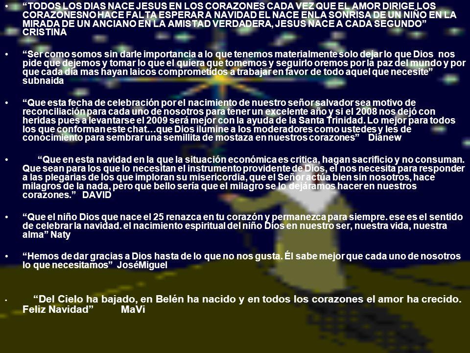TODOS LOS DIAS NACE JESUS EN LOS CORAZONES CADA VEZ QUE EL AMOR DIRIGE LOS CORAZONESNO HACE FALTA ESPERAR A NAVIDAD EL NACE ENLA SONRISA DE UN NIÑO EN LA MIRADA DE UN ANCIANO EN LA AMISTAD VERDADERA, JESUS NACE A CADA SEGUNDO CRISTINA