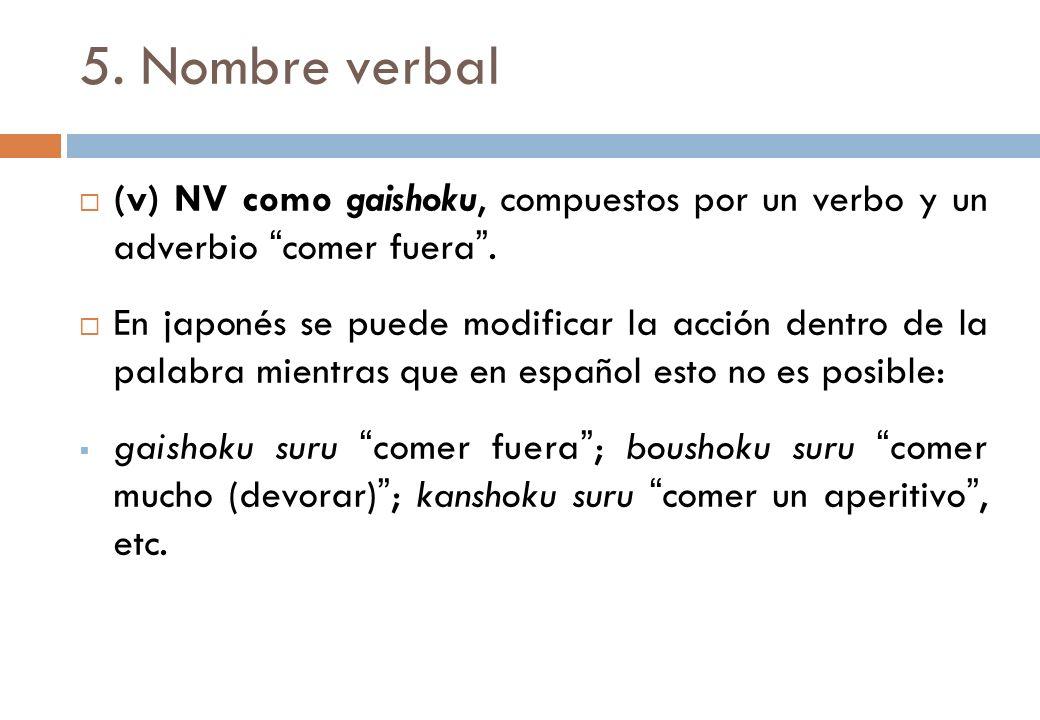 5. Nombre verbal (v) NV como gaishoku, compuestos por un verbo y un adverbio comer fuera .