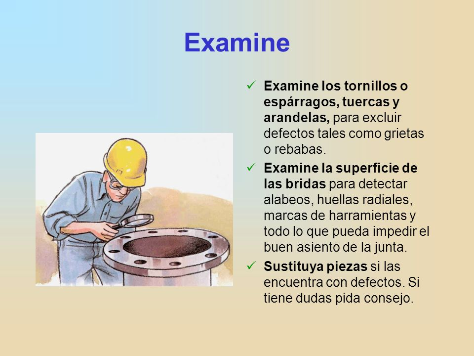 ExamineExamine los tornillos o espárragos, tuercas y arandelas, para excluir defectos tales como grietas o rebabas.