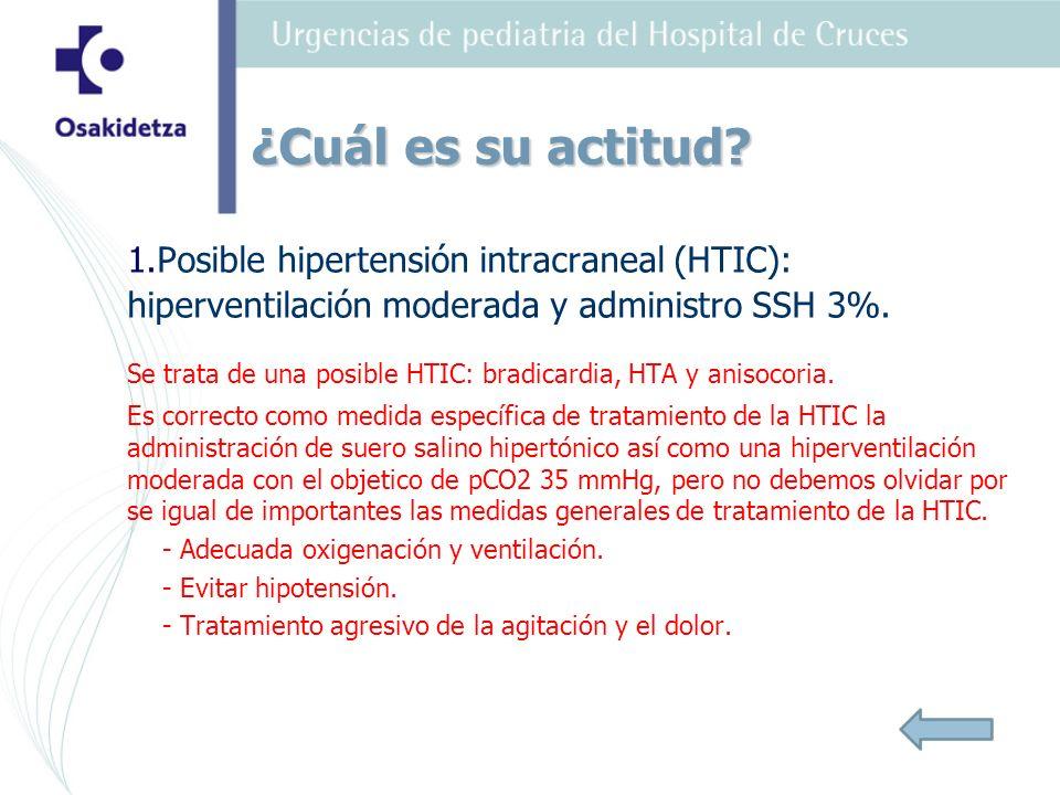 ¿Cuál es su actitud 1.Posible hipertensión intracraneal (HTIC): hiperventilación moderada y administro SSH 3%.