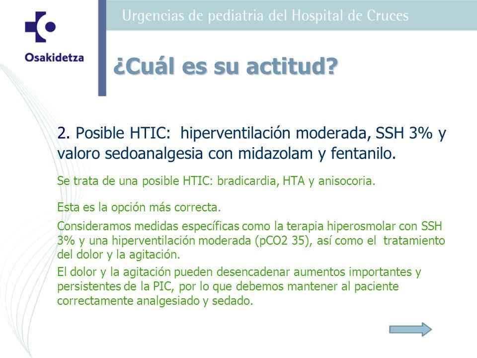 ¿Cuál es su actitud 2. Posible HTIC: hiperventilación moderada, SSH 3% y valoro sedoanalgesia con midazolam y fentanilo.
