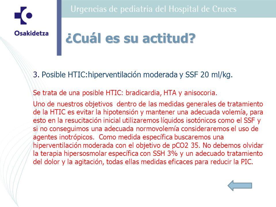 3. Posible HTIC:hiperventilación moderada y SSF 20 ml/kg.