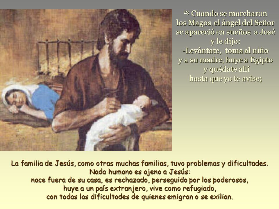 13 Cuando se marcharon los Magos, el ángel del Señor se apareció en sueños a José y le dijo: -Levántate, toma al niño y a su madre, huye a Egipto y quédate allí hasta que yo te avise;