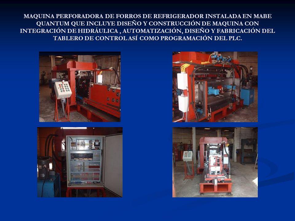 MAQUINA PERFORADORA DE FORROS DE REFRIGERADOR INSTALADA EN MABE QUANTUM QUE INCLUYE DISEÑO Y CONSTRUCCIÓN DE MAQUINA CON INTEGRACIÓN DE HIDRÁULICA , AUTOMATIZACIÓN, DISEÑO Y FABRICACIÓN DEL TABLERO DE CONTROL ASÍ COMO PROGRAMACIÓN DEL PLC.