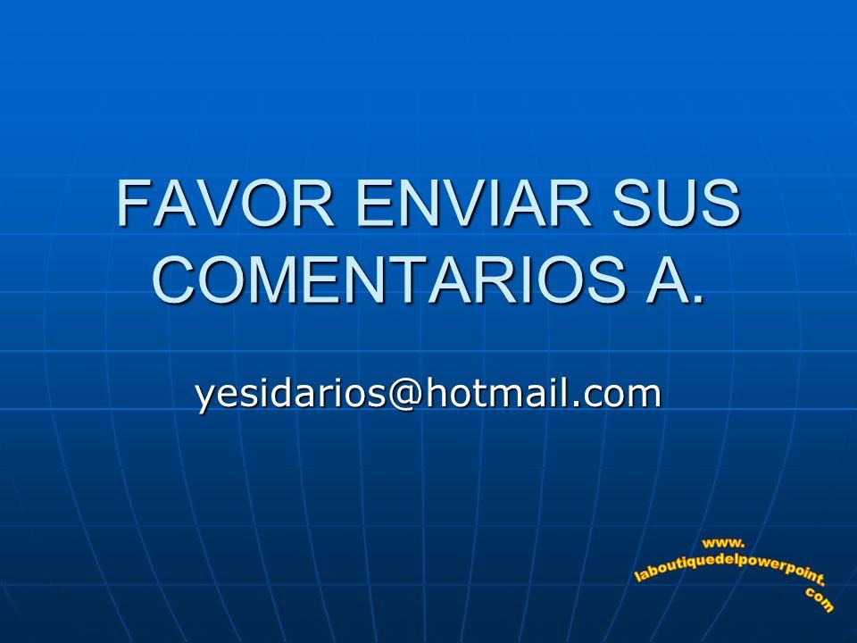 FAVOR ENVIAR SUS COMENTARIOS A.