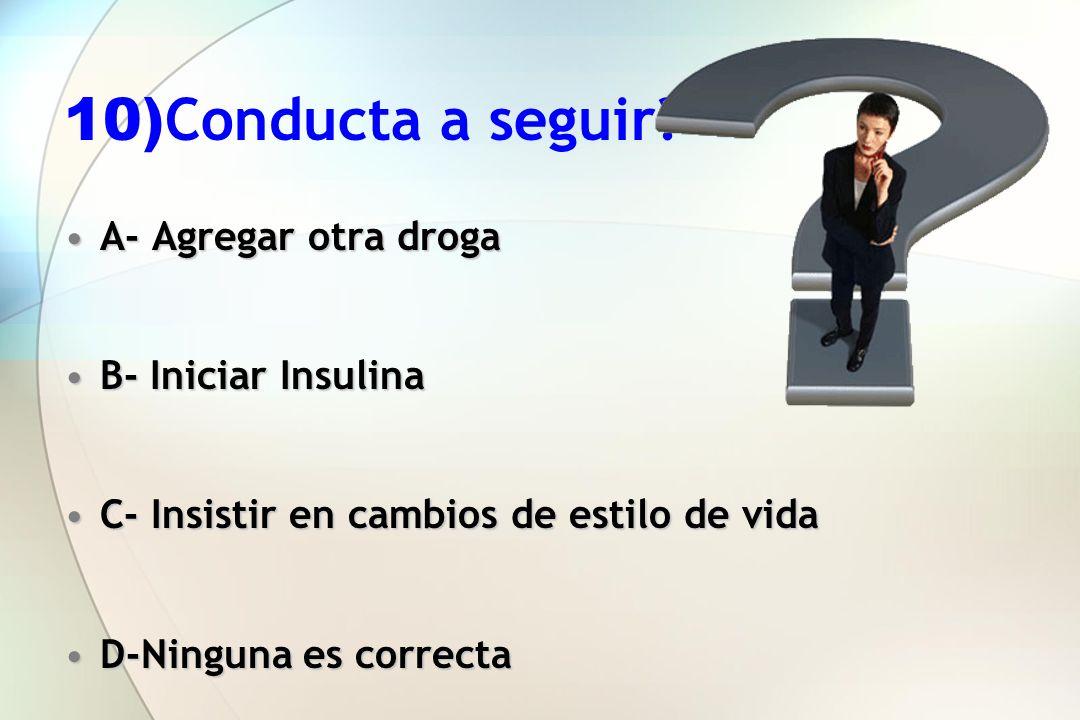 10)Conducta a seguir A- Agregar otra droga B- Iniciar Insulina