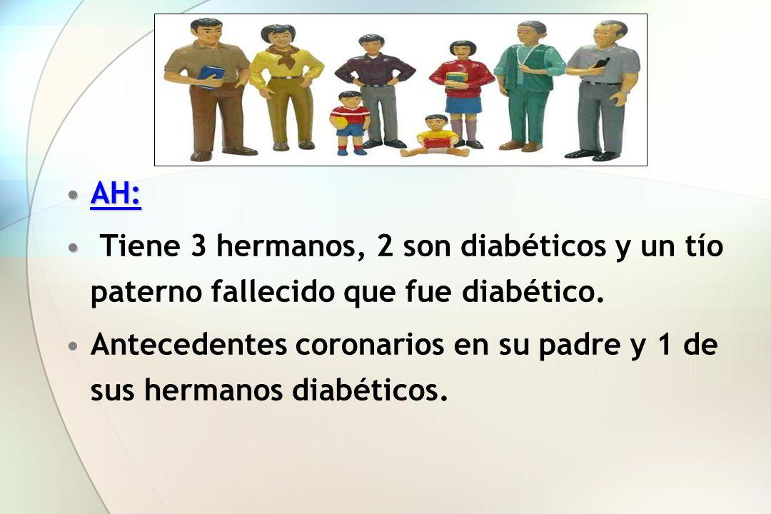AH: Tiene 3 hermanos, 2 son diabéticos y un tío paterno fallecido que fue diabético.