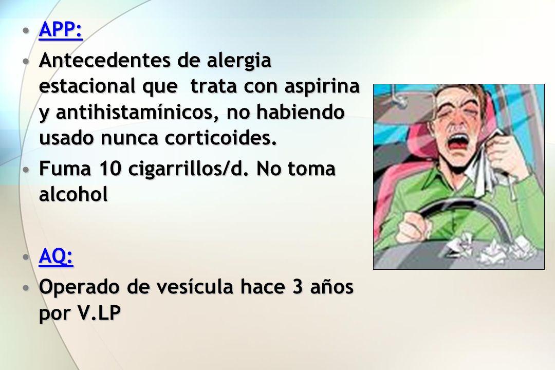 APP: Antecedentes de alergia estacional que trata con aspirina y antihistamínicos, no habiendo usado nunca corticoides.