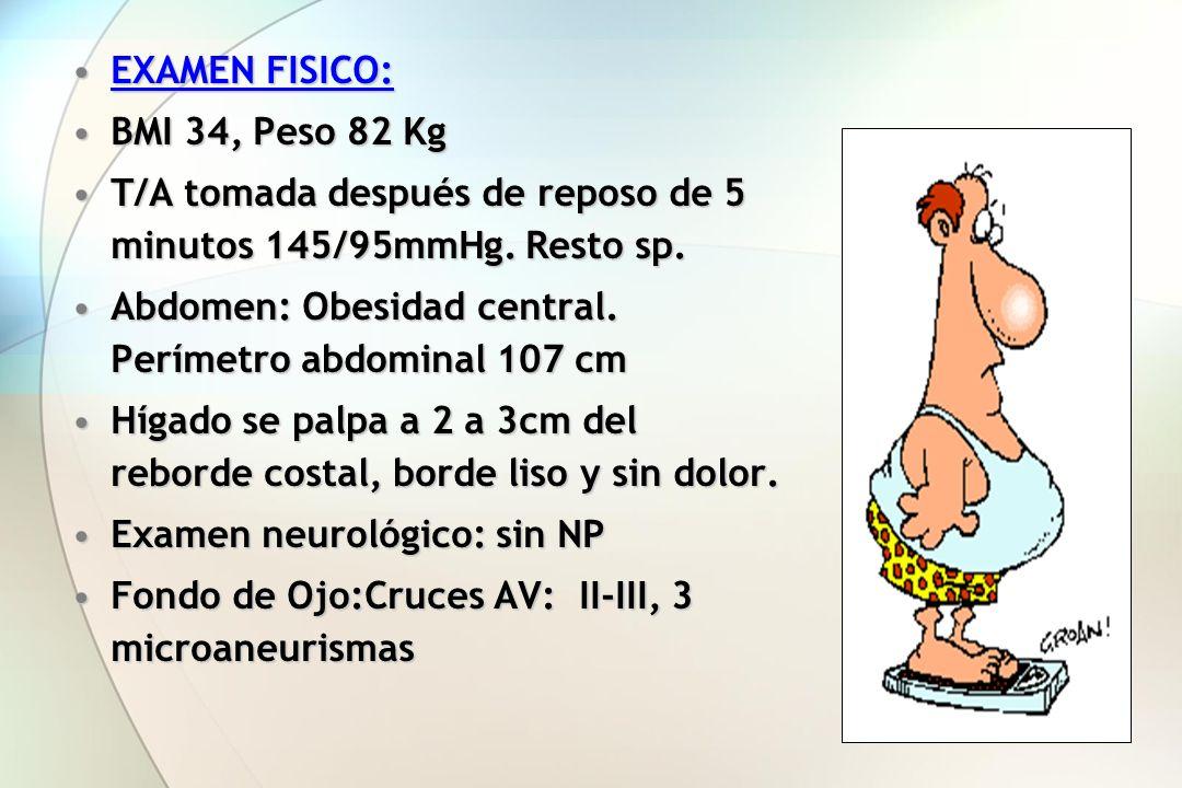 EXAMEN FISICO: BMI 34, Peso 82 Kg. T/A tomada después de reposo de 5 minutos 145/95mmHg. Resto sp.